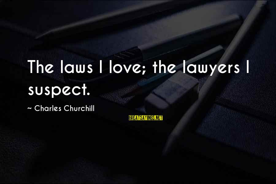 Love Suspect Sayings By Charles Churchill: The laws I love; the lawyers I suspect.
