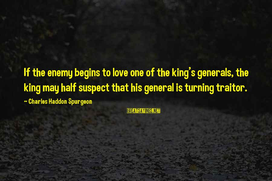 Love Suspect Sayings By Charles Haddon Spurgeon: If the enemy begins to love one of the king's generals, the king may half
