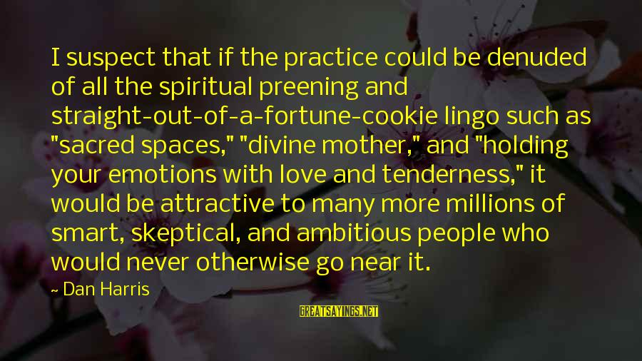 Love Suspect Sayings By Dan Harris: I suspect that if the practice could be denuded of all the spiritual preening and