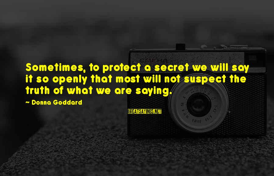 Love Suspect Sayings By Donna Goddard: Sometimes, to protect a secret we will say it so openly that most will not