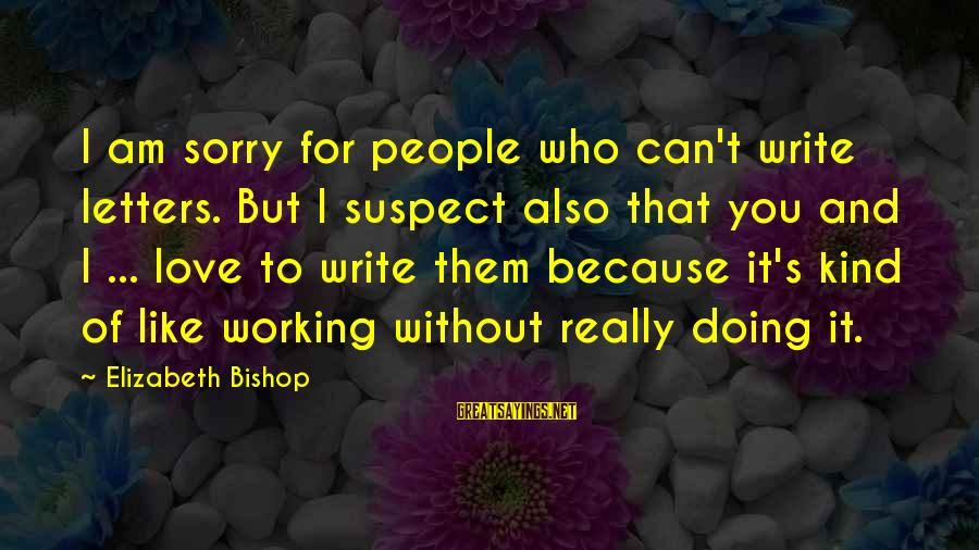 Love Suspect Sayings By Elizabeth Bishop: I am sorry for people who can't write letters. But I suspect also that you