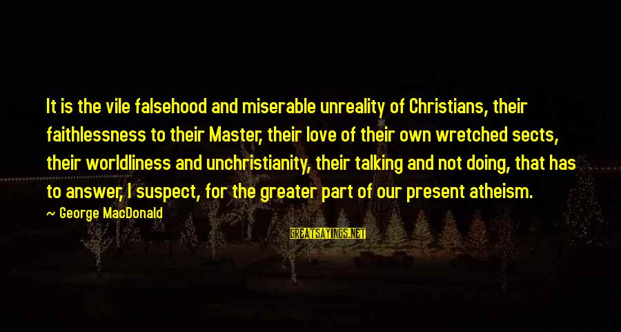 Love Suspect Sayings By George MacDonald: It is the vile falsehood and miserable unreality of Christians, their faithlessness to their Master,