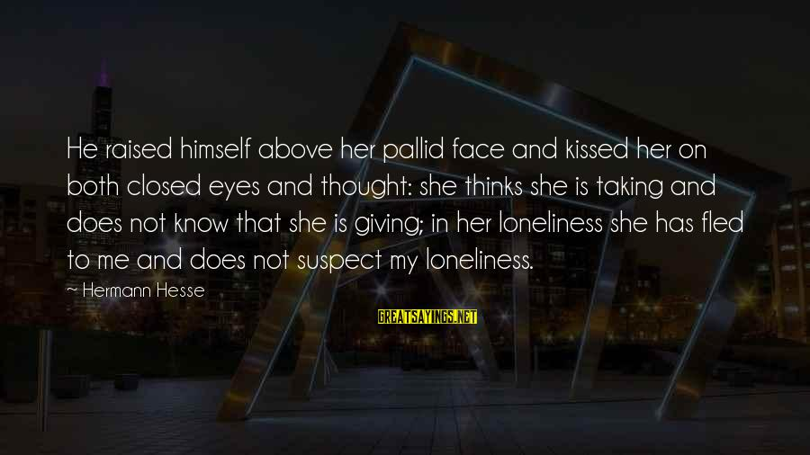 Love Suspect Sayings By Hermann Hesse: He raised himself above her pallid face and kissed her on both closed eyes and