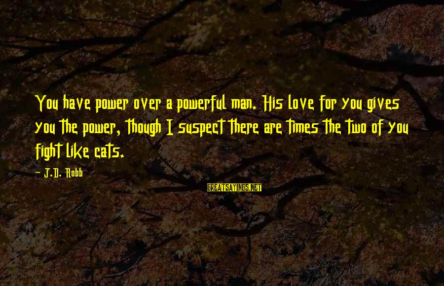 Love Suspect Sayings By J.D. Robb: You have power over a powerful man. His love for you gives you the power,