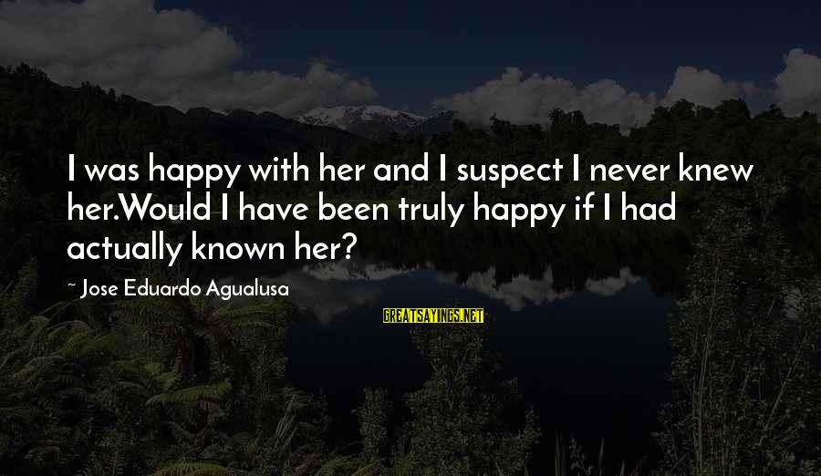 Love Suspect Sayings By Jose Eduardo Agualusa: I was happy with her and I suspect I never knew her.Would I have been