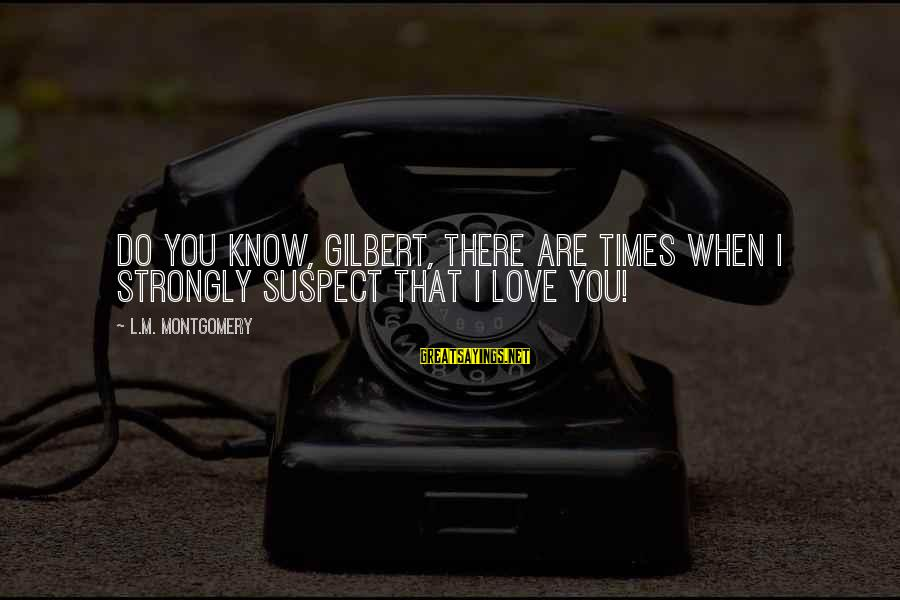 Love Suspect Sayings By L.M. Montgomery: Do you know, Gilbert, there are times when I strongly suspect that I love you!