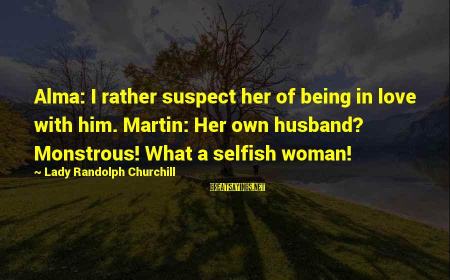 Love Suspect Sayings By Lady Randolph Churchill: Alma: I rather suspect her of being in love with him. Martin: Her own husband?