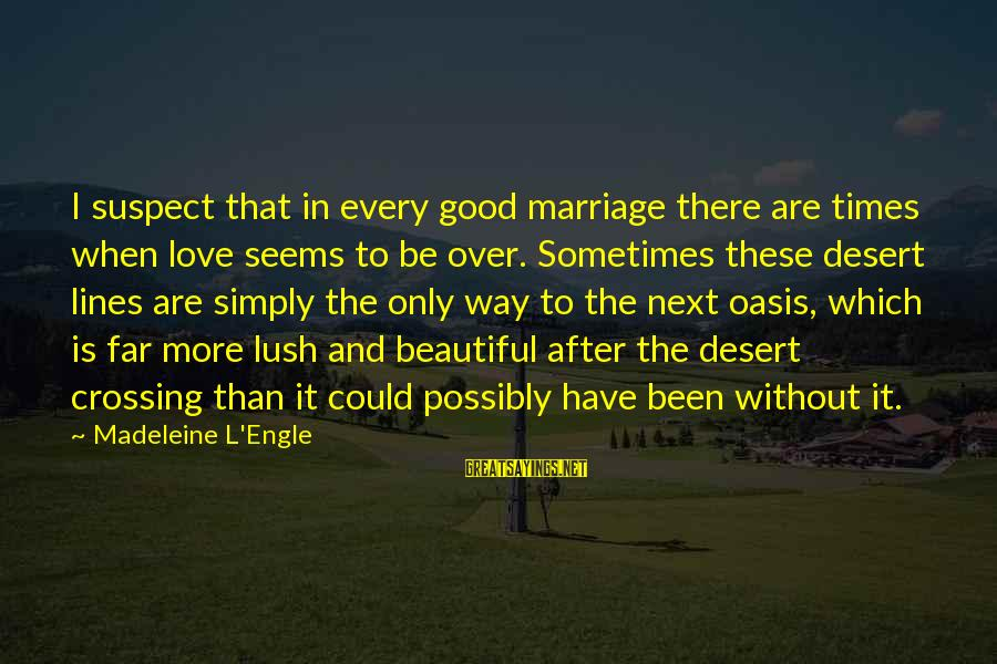 Love Suspect Sayings By Madeleine L'Engle: I suspect that in every good marriage there are times when love seems to be