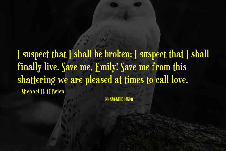 Love Suspect Sayings By Michael D. O'Brien: I suspect that I shall be broken; I suspect that I shall finally live. Save