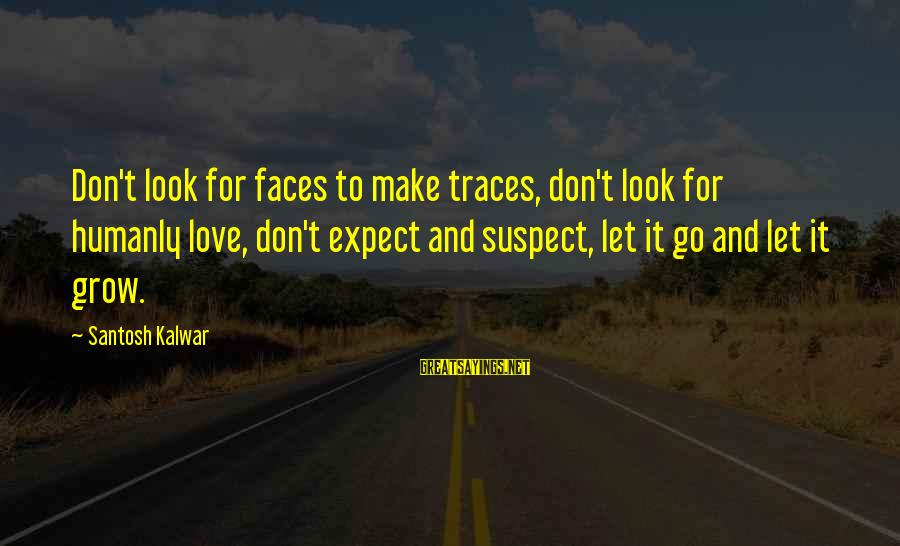 Love Suspect Sayings By Santosh Kalwar: Don't look for faces to make traces, don't look for humanly love, don't expect and