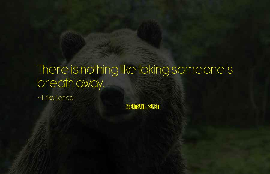 Love Taking Your Breath Away Sayings By Erika Lance: There is nothing like taking someone's breath away.