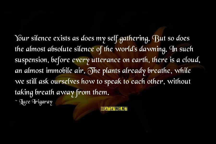Love Taking Your Breath Away Sayings By Luce Irigaray: Your silence exists as does my self gathering. But so does the almost absolute silence