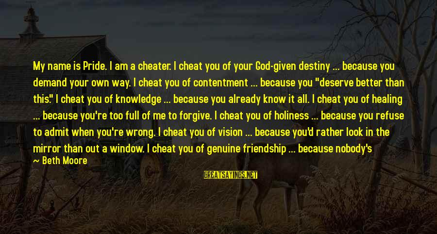 Love The Real Me Sayings By Beth Moore: My name is Pride. I am a cheater. I cheat you of your God-given destiny