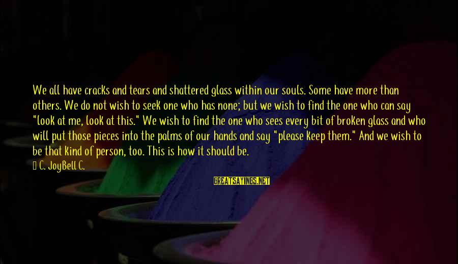 Love The Real Me Sayings By C. JoyBell C.: We all have cracks and tears and shattered glass within our souls. Some have more