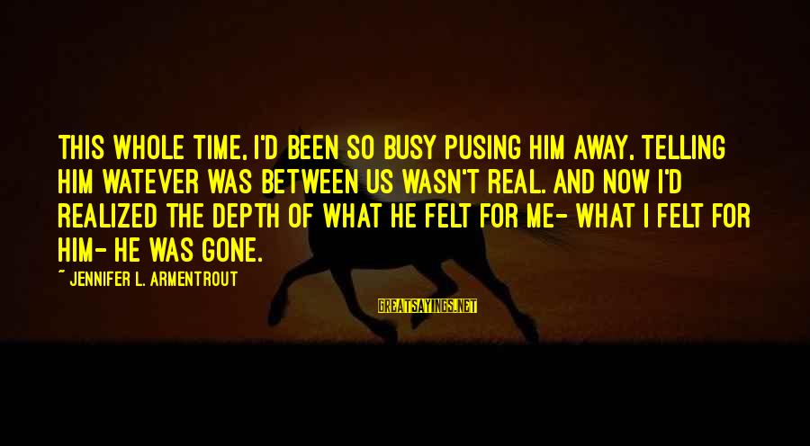 Love The Real Me Sayings By Jennifer L. Armentrout: This whole time, I'd been so busy pusing him away, telling him watever was between