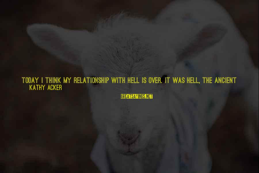 Love The Real Me Sayings By Kathy Acker: TODAY I THINK MY RELATIONSHIP WITH HELL IS OVER. It was hell, the ancient hell.