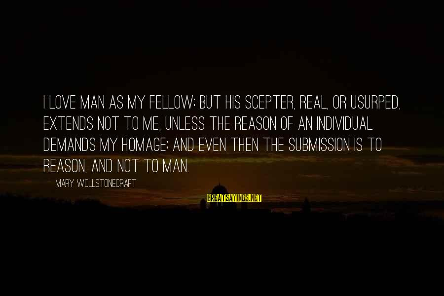 Love The Real Me Sayings By Mary Wollstonecraft: I love man as my fellow; but his scepter, real, or usurped, extends not to