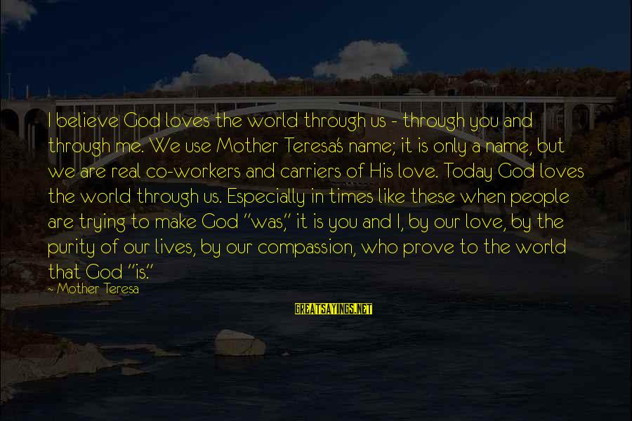 Love The Real Me Sayings By Mother Teresa: I believe God loves the world through us - through you and through me. We