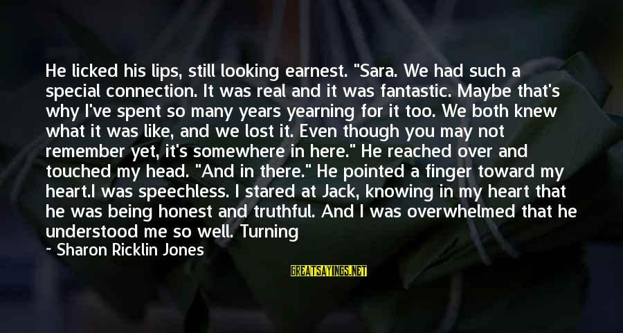 """Love The Real Me Sayings By Sharon Ricklin Jones: He licked his lips, still looking earnest. """"Sara. We had such a special connection. It"""
