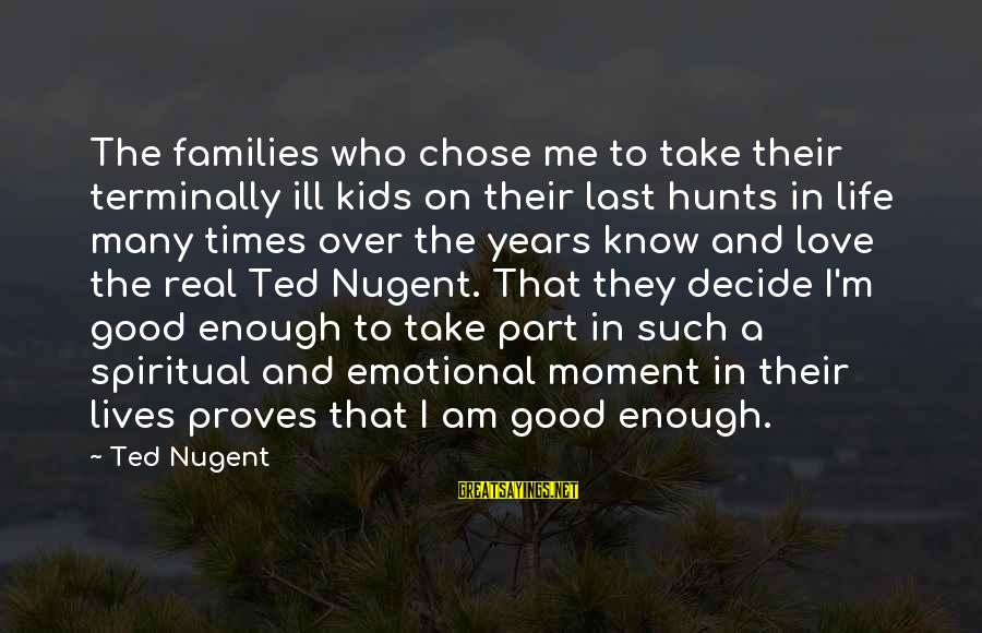 Love The Real Me Sayings By Ted Nugent: The families who chose me to take their terminally ill kids on their last hunts