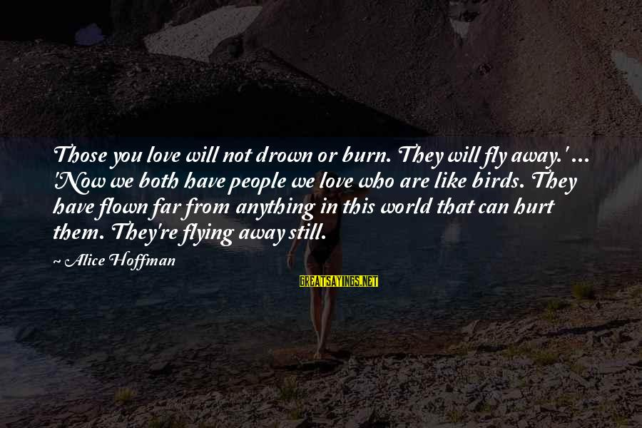 Love Those Who Hurt You Sayings By Alice Hoffman: Those you love will not drown or burn. They will fly away.' ... 'Now we