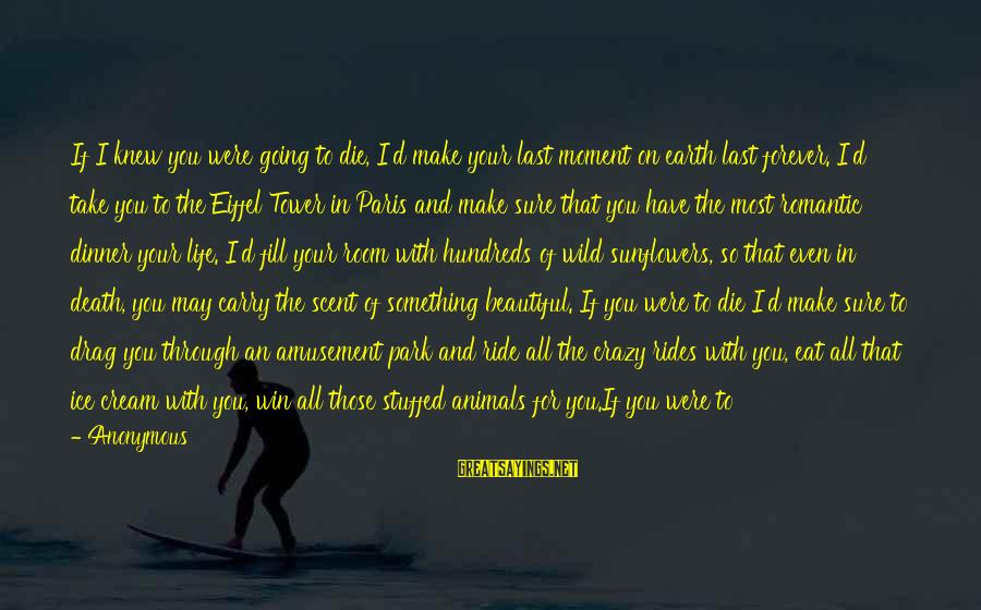 Love Those Who Hurt You Sayings By Anonymous: If I knew you were going to die, I'd make your last moment on earth