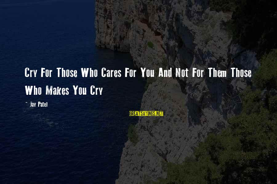 Love Those Who Hurt You Sayings By Jay Patel: Cry For Those Who Cares For You And Not For Them Those Who Makes You