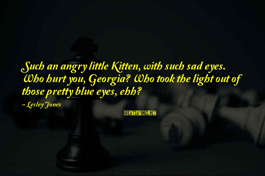 Love Those Who Hurt You Sayings By Lesley Jones: Such an angry little Kitten, with such sad eyes. Who hurt you, Georgia? Who took