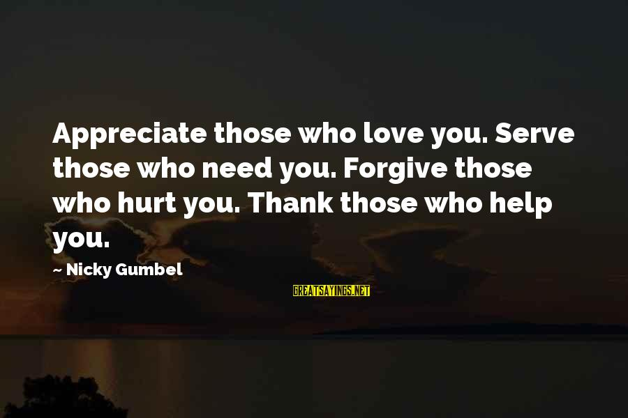 Love Those Who Hurt You Sayings By Nicky Gumbel: Appreciate those who love you. Serve those who need you. Forgive those who hurt you.