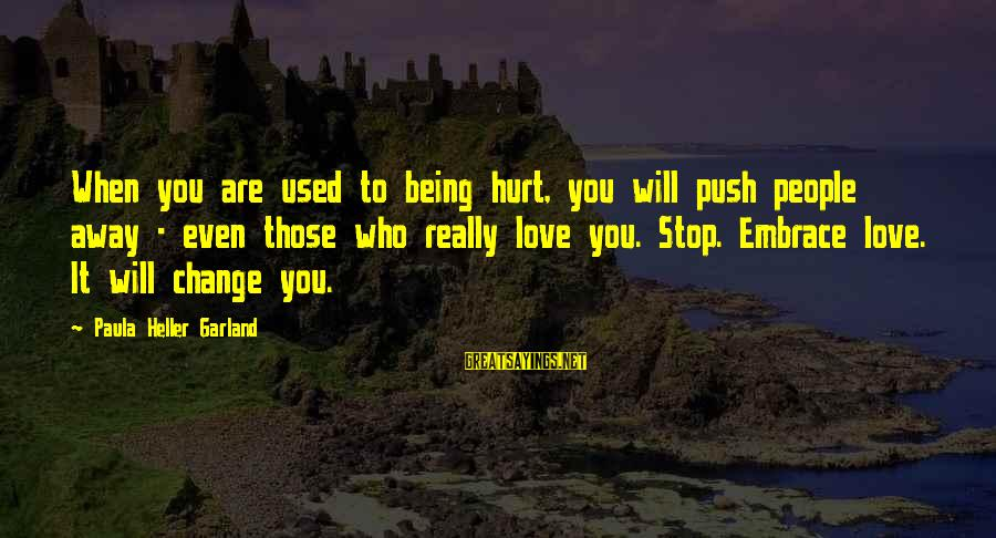 Love Those Who Hurt You Sayings By Paula Heller Garland: When you are used to being hurt, you will push people away - even those