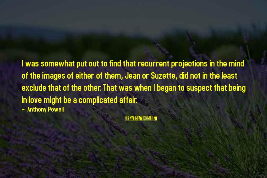 Love To Put Sayings By Anthony Powell: I was somewhat put out to find that recurrent projections in the mind of the