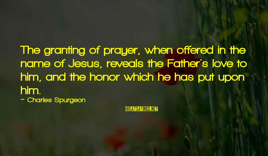 Love To Put Sayings By Charles Spurgeon: The granting of prayer, when offered in the name of Jesus, reveals the Father's love