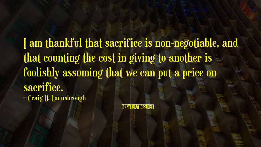 Love To Put Sayings By Craig D. Lounsbrough: I am thankful that sacrifice is non-negotiable, and that counting the cost in giving to