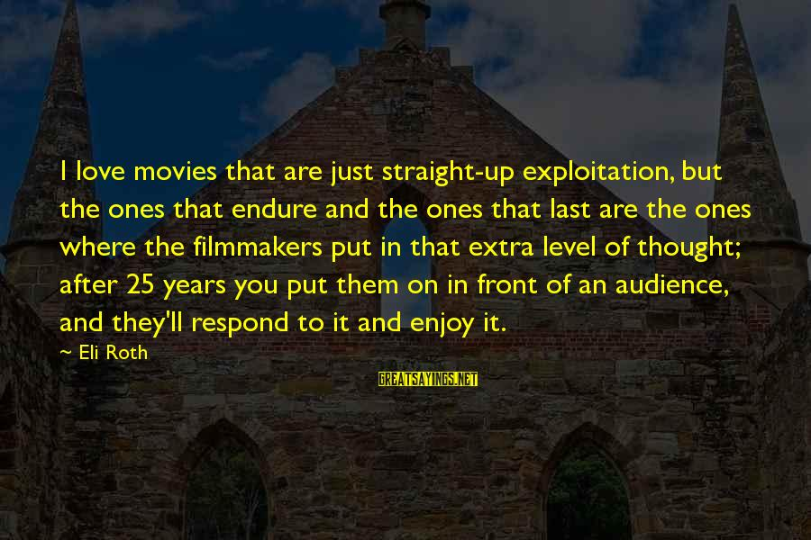 Love To Put Sayings By Eli Roth: I love movies that are just straight-up exploitation, but the ones that endure and the