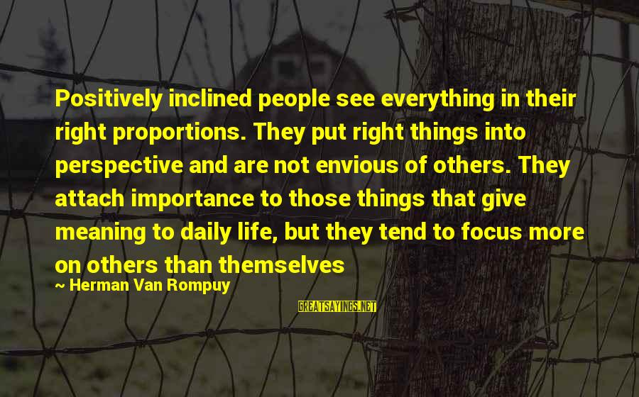 Love To Put Sayings By Herman Van Rompuy: Positively inclined people see everything in their right proportions. They put right things into perspective