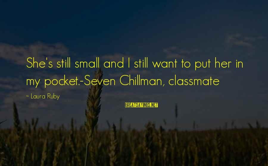 Love To Put Sayings By Laura Ruby: She's still small and I still want to put her in my pocket.-Seven Chillman, classmate