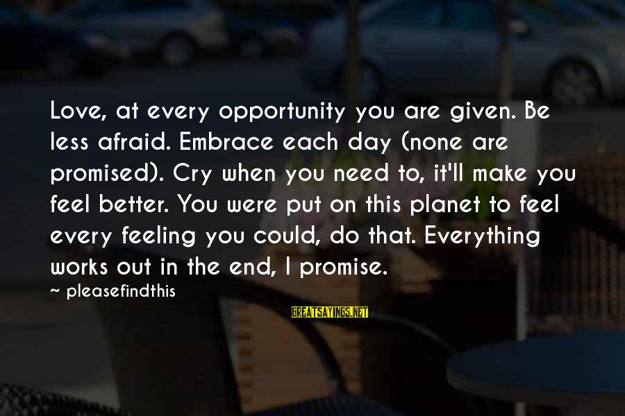 Love To Put Sayings By Pleasefindthis: Love, at every opportunity you are given. Be less afraid. Embrace each day (none are