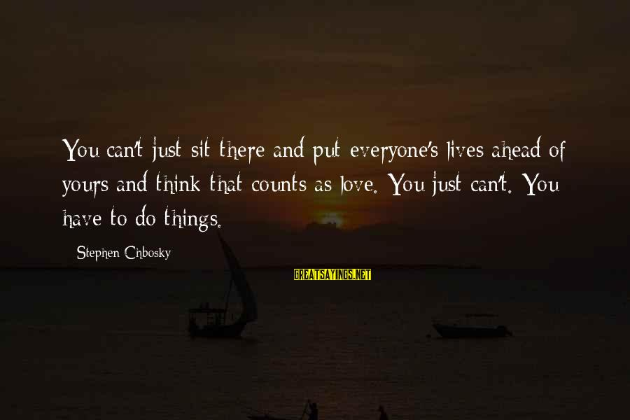 Love To Put Sayings By Stephen Chbosky: You can't just sit there and put everyone's lives ahead of yours and think that