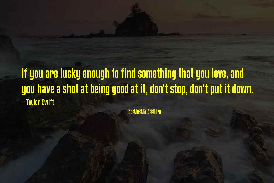 Love To Put Sayings By Taylor Swift: If you are lucky enough to find something that you love, and you have a