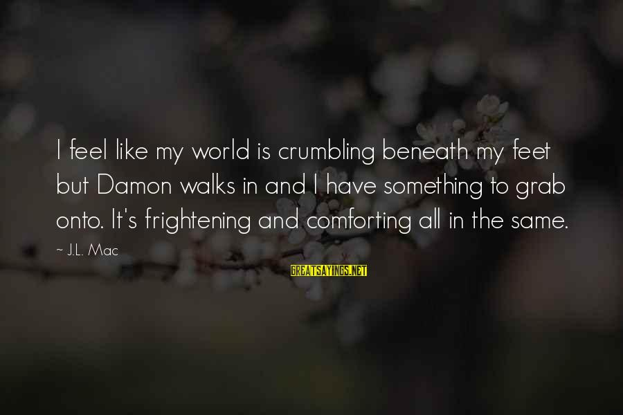 Love To Read At A Wedding Sayings By J.L. Mac: I feel like my world is crumbling beneath my feet but Damon walks in and