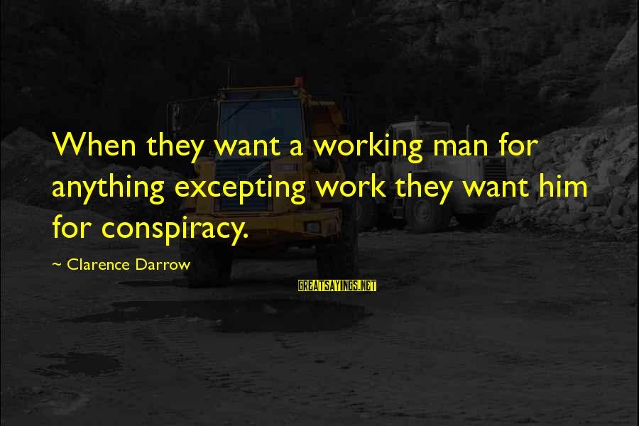 Love Triangle Picture Sayings By Clarence Darrow: When they want a working man for anything excepting work they want him for conspiracy.