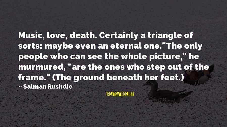 """Love Triangle Picture Sayings By Salman Rushdie: Music, love, death. Certainly a triangle of sorts; maybe even an eternal one.""""The only people"""