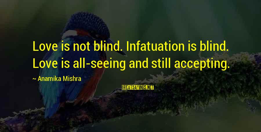 Love Versus Infatuation Sayings By Anamika Mishra: Love is not blind. Infatuation is blind. Love is all-seeing and still accepting.