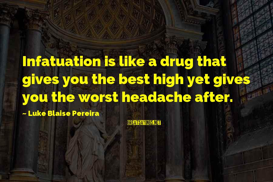 Love Versus Infatuation Sayings By Luke Blaise Pereira: Infatuation is like a drug that gives you the best high yet gives you the