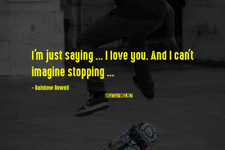 Love Versus Infatuation Sayings By Rainbow Rowell: I'm just saying ... I love you. And I can't imagine stopping ...