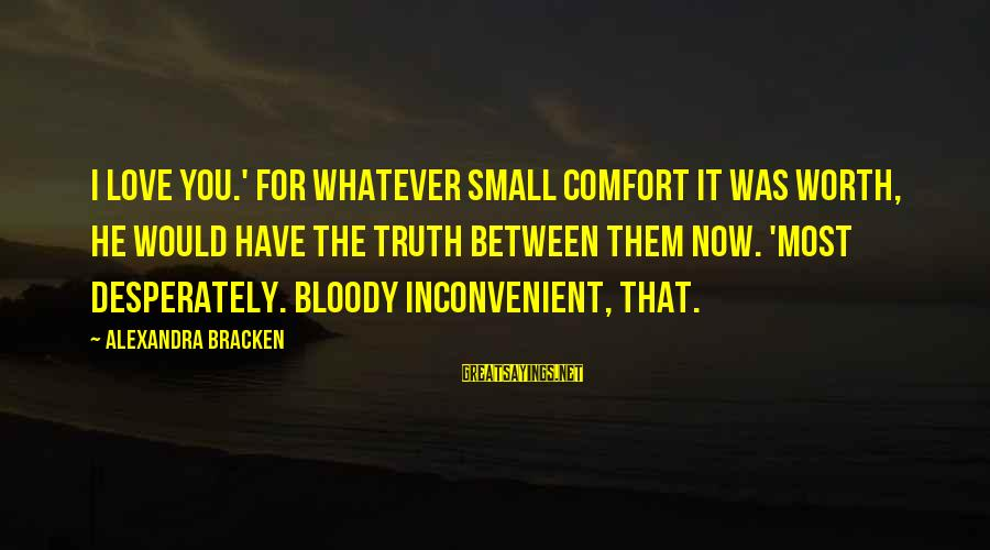 Love Worth It Sayings By Alexandra Bracken: I love you.' For whatever small comfort it was worth, he would have the truth