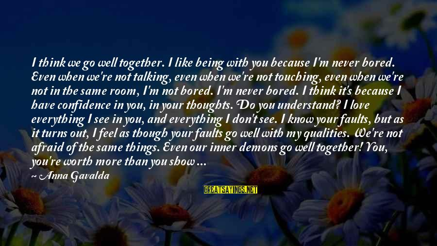 Love Worth It Sayings By Anna Gavalda: I think we go well together. I like being with you because I'm never bored.
