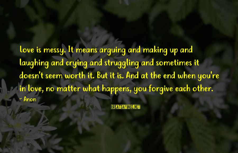 Love Worth It Sayings By Anon: Love is messy. It means arguing and making up and laughing and crying and struggling