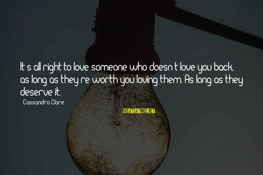 Love Worth It Sayings By Cassandra Clare: It's all right to love someone who doesn't love you back, as long as they're