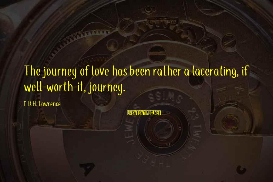 Love Worth It Sayings By D.H. Lawrence: The journey of love has been rather a lacerating, if well-worth-it, journey.